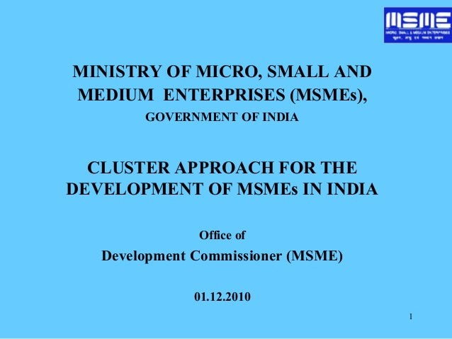 1 MINISTRY OF MICRO, SMALL AND MEDIUM ENTERPRISES (MSMEs), GOVERNMENT OF INDIA CLUSTER APPROACH FOR THE DEVELOPMENT OF MSM...