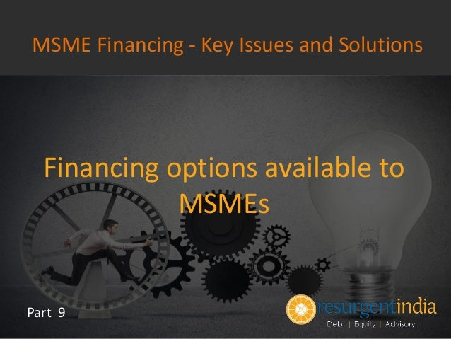 Financing options available to MSMEs Part 9 MSME Financing - Key Issues and Solutions