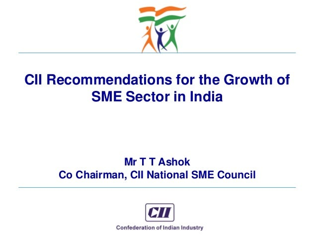 © Confederation of Indian Industry CII Recommendations for the Growth of SME Sector in India Mr T T Ashok Co Chairman, CII...
