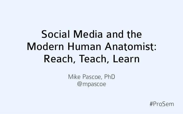 Social Media and theModern Human Anatomist:  Reach, Teach, Learn       Mike Pascoe, PhD          @mpascoe                 ...
