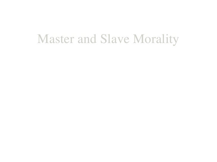 Master and Slave Morality Freidrich Nietzsche ' Conscious of the truth he has once seen, man now sees  everywhere only the...