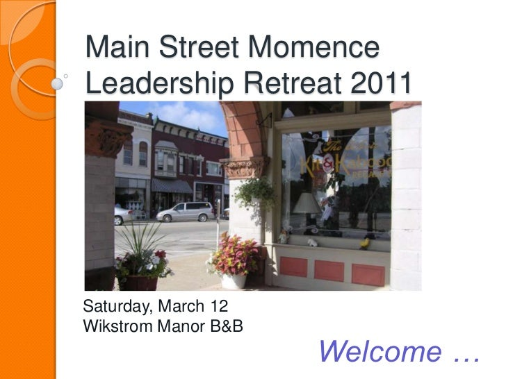 Main Street MomenceLeadership Retreat 2011<br />Saturday, March 12<br />Wikstrom Manor B&B<br />Welcome …<br />