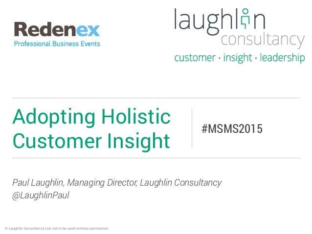 Paul Laughlin, Managing Director, Laughlin Consultancy @LaughlinPaul Adopting Holistic Customer Insight #MSMS2015 © Laughl...