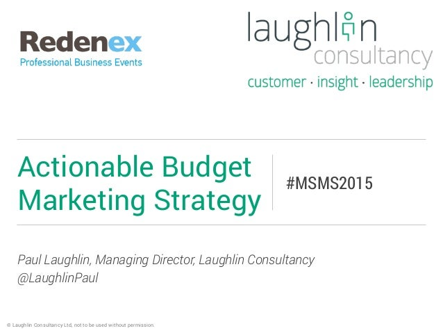 Paul Laughlin, Managing Director, Laughlin Consultancy @LaughlinPaul Actionable Budget Marketing Strategy #MSMS2015 © Laug...