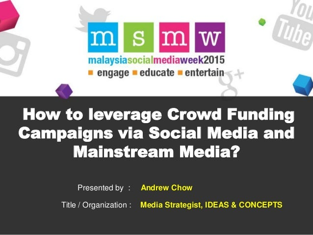 How to leverage Crowd Funding Campaigns via Social Media and Mainstream Media? Presented by : Title / Organization : Andre...