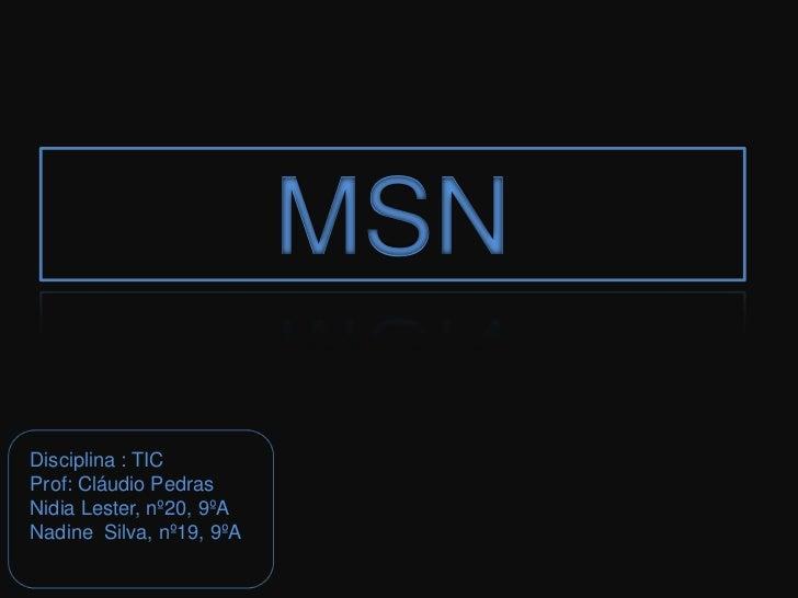 MSN<br />Disciplina : TIC<br />Prof: Cláudio Pedras<br />NidiaLester, nº20, 9ºA<br />Nadine  Silva, nº19, 9ºA<br />