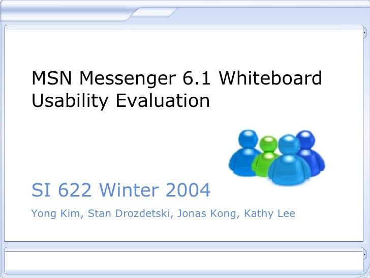 MSN Messenger 6.1 Whiteboard Usability Evaluation SI 622 Winter 2004 Yong Kim, Stan Drozdetski, Jonas Kong, Kathy Lee