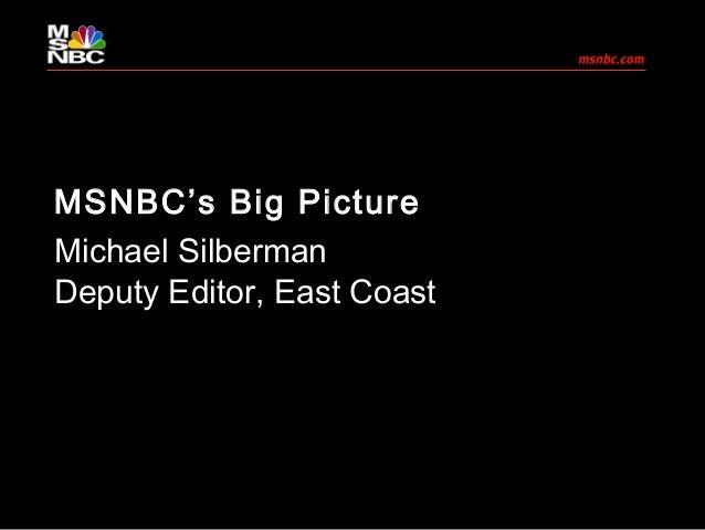 MSNBC's Big Picture Michael Silberman Deputy Editor, East Coast