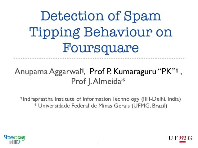 "Detection of Spam Tipping Behaviour on Foursquare Anupama Aggarwal¶, Prof P. Kumaraguru ""PK""¶ , Prof J. Almeida* ¶  Indrap..."
