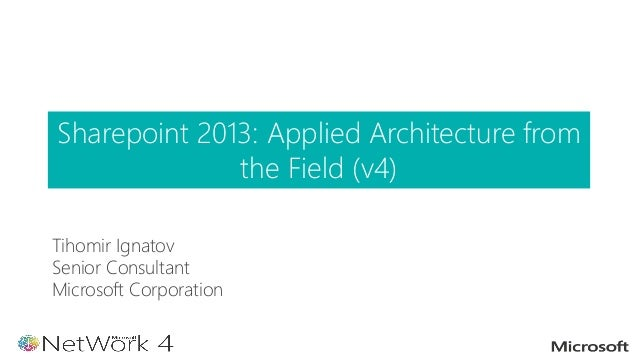Tihomir Ignatov Senior Consultant Microsoft Corporation Sharepoint 2013: Applied Architecture from the Field (v4)