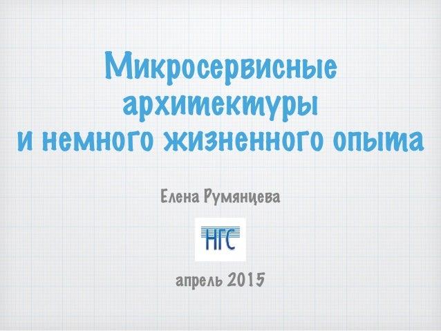 Микросервисные архитектуры и немного жизненного опыта Елена Румянцева апрель 2015