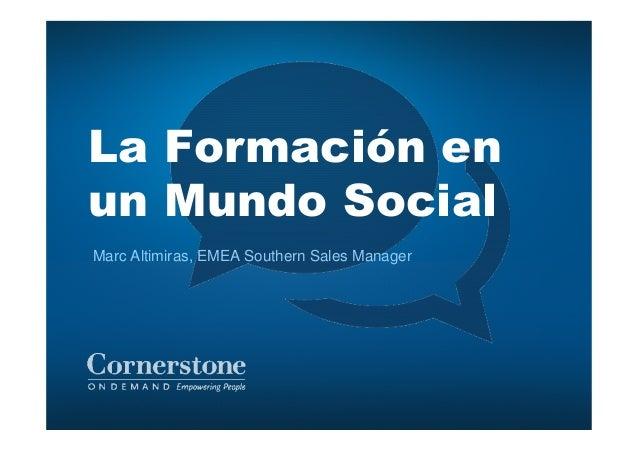 La Formación en un Mundo Social Marc Altimiras, EMEA Southern Sales Manager