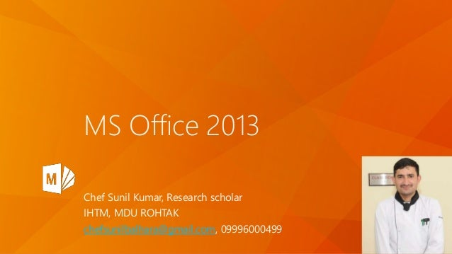 MS Office 2013 Chef Sunil Kumar, Research scholar IHTM, MDU ROHTAK chefsunilbalhara@gmail.com, 09996000499