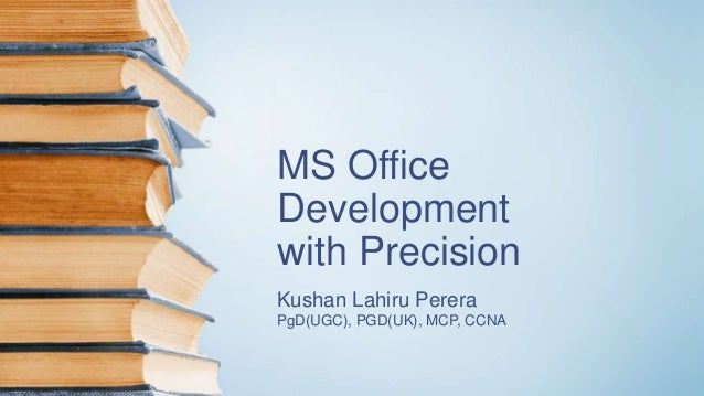 MS Office Development with Precision Kushan Lahiru Perera PgD(UGC), PGD(UK), MCP, CCNA
