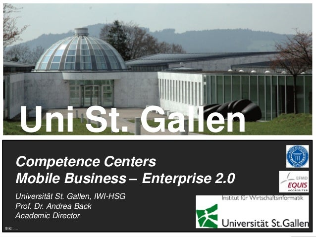 3 Competence Centers Mobile Business – Enterprise 2.0 Universität St. Gallen, IWI-HSG Prof. Dr. Andrea Back Academic Direc...