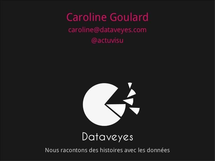 Caroline Goulard        caroline@dataveyes.com               @actuvisu             DataveyesNous racontons des histoires a...