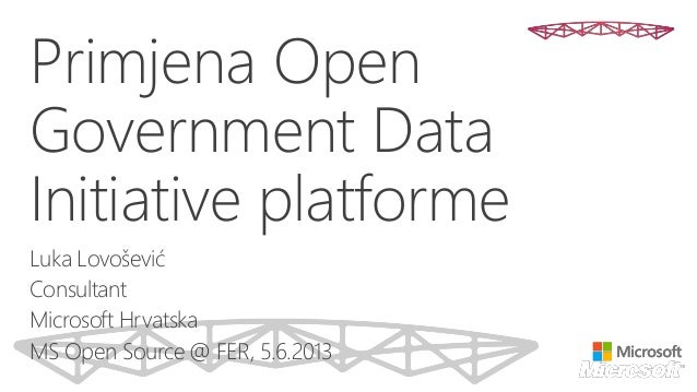 Primjena Open Government Data Initiative platforme Luka Lovošević Consultant Microsoft Hrvatska MS Open Source @ FER, 5.6....