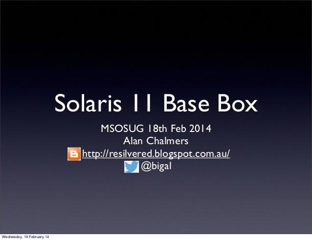 Solaris 11 Base Box MSOSUG 18th Feb 2014 Alan Chalmers http://resilvered.blogspot.com.au/ @bigal  Wednesday, 19 February 1...