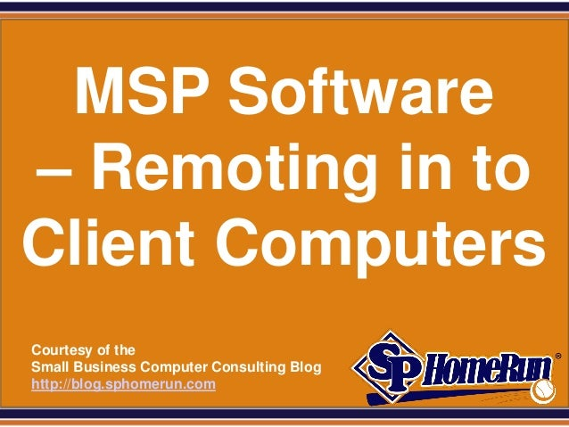 SPHomeRun.com  MSP Software – Remoting in to Client Computers  Courtesy of the  Small Business Computer Consulting Blog  h...