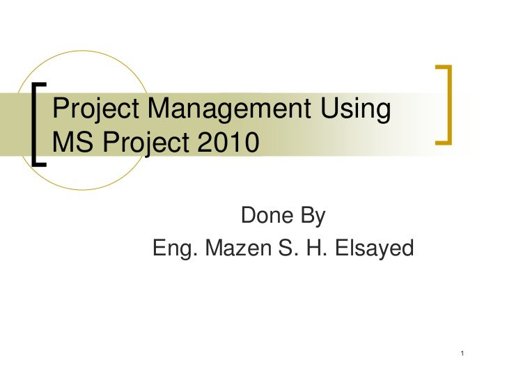 Project Management UsingMS Project 2010              Done By       Eng. Mazen S. H. Elsayed                               ...