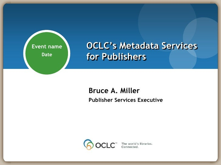 OCLC's Metadata Servicesfor Publishers<br />April 27,2010<br />Bruce A. Miller<br />Publisher Services Executive<br />