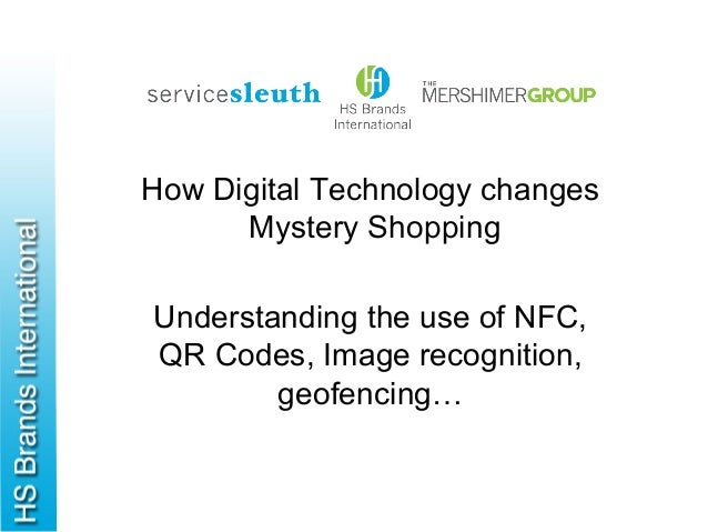 How Digital Technology changesMystery ShoppingUnderstanding the use of NFC,QR Codes, Image recognition,geofencing…
