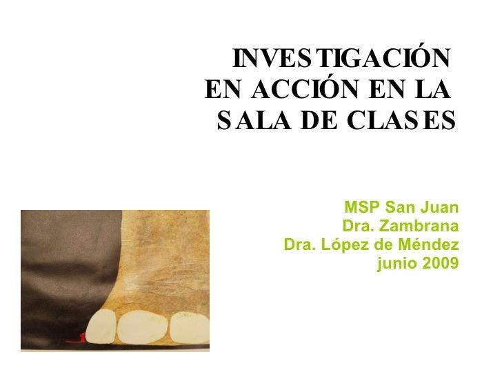 INVESTIGACIÓN  EN ACCIÓN EN LA  SALA DE CLASES MSP San Juan Dra. Zambrana Dra. López de Méndez junio 2009