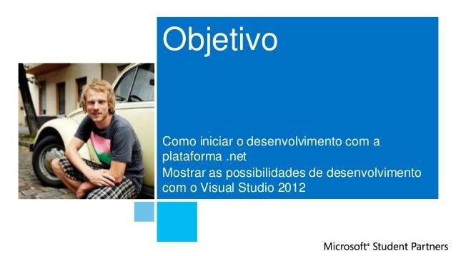 ObjetivoComo iniciar o desenvolvimento com aplataforma .netMostrar as possibilidades de desenvolvimentocom o Visual Studio...