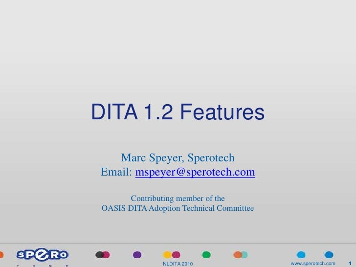 DITA 1.2 Features    Marc Speyer, Sperotech Email: mspeyer@sperotech.com         Contributing member of the  OASIS DITA Ad...