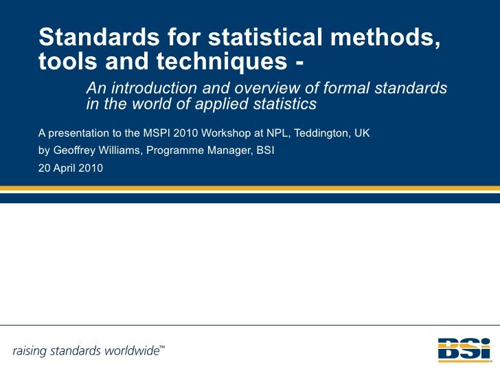 Standards for statistical methods, tools and techniques - A presentation to the MSPI 2010 Workshop at NPL, Teddington, UK ...