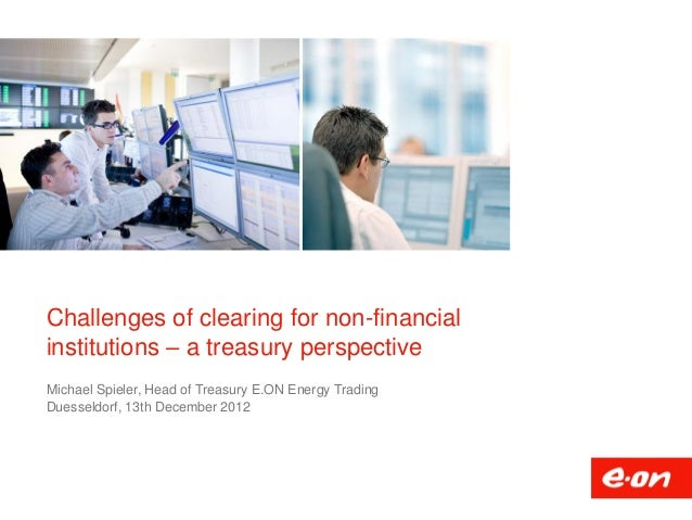 Challenges of clearing for non-financialinstitutions – a treasury perspectiveMichael Spieler, Head of Treasury E.ON Energy...