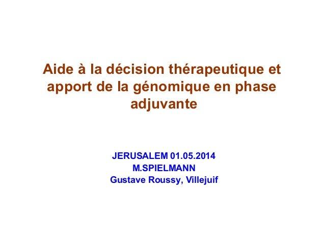 Aide à la décision thérapeutique et apport de la génomique en phase adjuvante JERUSALEM 01.05.2014 M.SPIELMANN Gustave Rou...