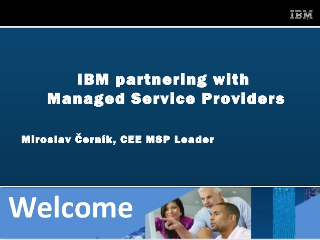 IBM partnering with        Managed Service Providers    Miroslav Černík, CEE MSP LeaderWelcome1                 IBM Global...