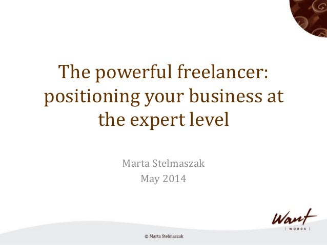 The powerful freelancer: positioning your business at the expert level Marta Stelmaszak May 2014