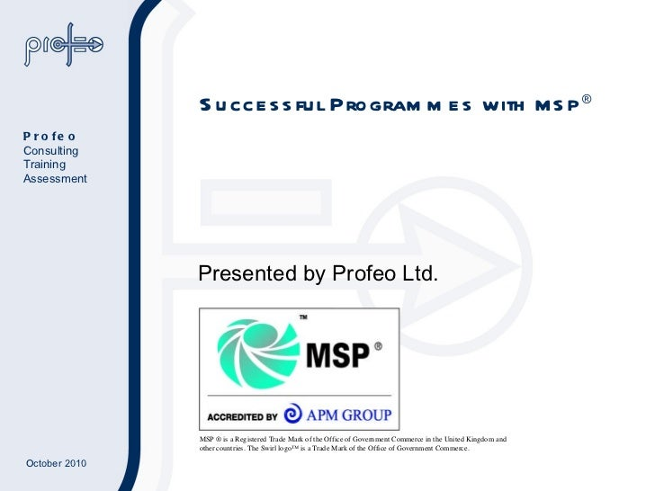 Successful Programmes with  MSP ® Presented by Profeo Ltd. MSP ® is a Registered Trade Mark of the Office of Government Co...