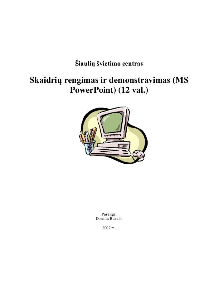 Šiaulių švietimo centras Skaidrių rengimas ir demonstravimas (MS PowerPoint) (12 val.) Parengė: Donatas Bukelis 2007 m.
