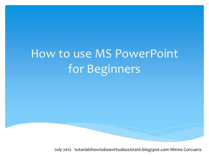 How to use MS PowerPoint      for Beginners   July 2012 tutorialshowtobeavirtualassistant.blogspot.com Minna Corcuera
