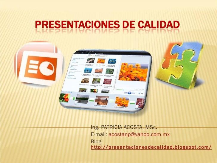 Ing. PATRICIA ACOSTA, MSc. E-mail:  [email_address] Blog:  http://presentacionesdecalidad.blogspot.com/