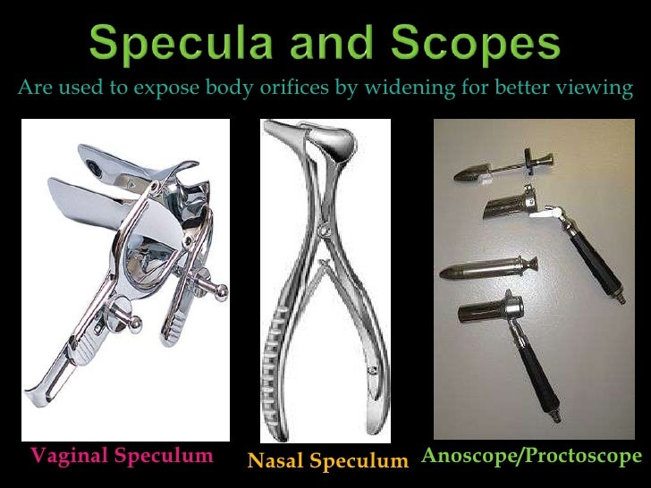 Specula and Scopes<br />Are used to expose body orifices by widening for better viewing<br />Vaginal Speculum<br />Anoscop...