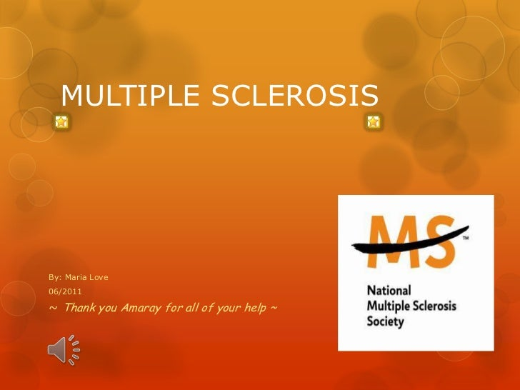 MULTIPLE SCLEROSISBy: Maria Love06/2011~ Thank you Amaray for all of your help ~