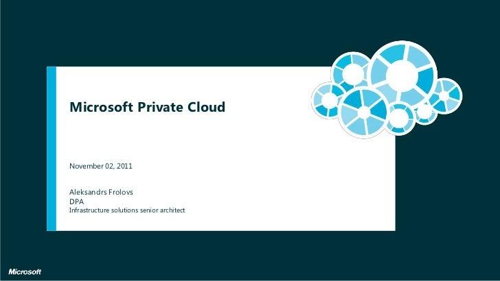 Microsoft Private CloudNovember 02, 2011Aleksandrs FrolovsDPAInfrastructure solutions senior architect