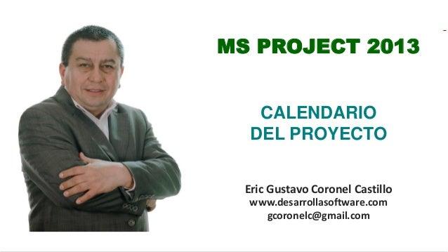 Eric Gustavo Coronel Castillo www.desarrollasoftware.com gcoronelc@gmail.com MS PROJECT 2013 CALENDARIO DEL PROYECTO
