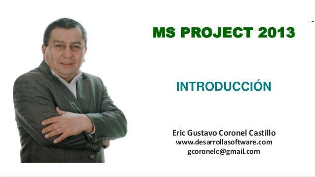 Eric Gustavo Coronel Castillo www.desarrollasoftware.com gcoronelc@gmail.com MS PROJECT 2013 INTRODUCCIÓN