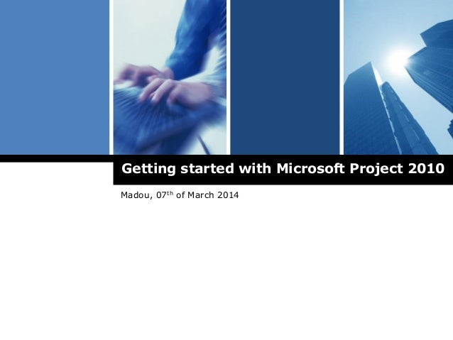 Getting started with Microsoft Project 2010 Madou, 07th of March 2014