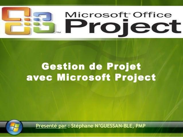 Gestion de Projet  avec Microsoft Project  Presenté par : Stéphane N'GUESSAN-BLE, PMP