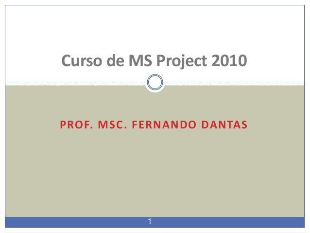 1 PROF. MSC. FERNANDO DANTAS Curso de MS Project 2010