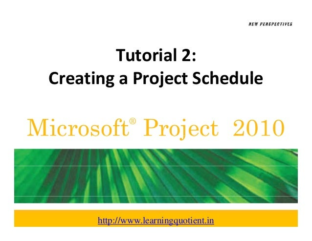 Tutorial 2:  Creating a Project Schedule Creating a Project Sched leMicrosoft Project 2010               ®       http://ww...