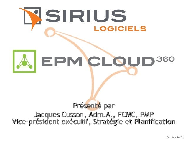 Octobre 2013 Présenté parPrésenté par Jacques Cusson, Adm.A., FCMC, PMPJacques Cusson, Adm.A., FCMC, PMP Vice-président ex...