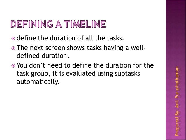 PreparedBy:AnilPurushothaman  define the duration of all the tasks.  The next screen shows tasks having a well- defined ...