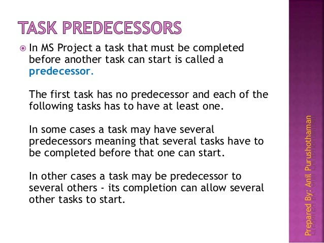 PreparedBy:AnilPurushothaman  In MS Project a task that must be completed before another task can start is called a prede...